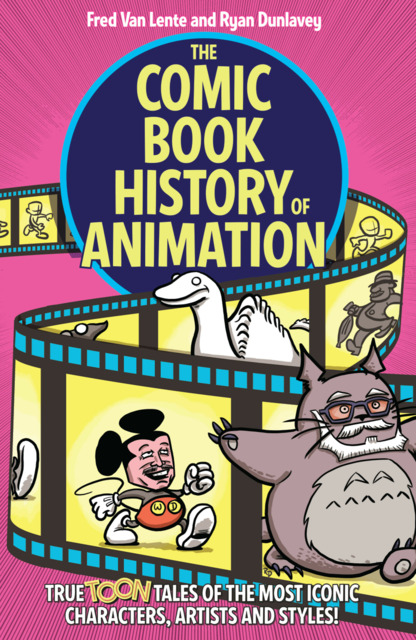 The Comic Book History of Animation: True Toon Tales of the Most Iconic Characters, Artists and Styles